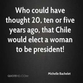 Michelle Bachelet  - Who could have thought 20, ten or five years ago, that Chile would elect a woman to be president!