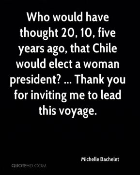 Michelle Bachelet  - Who would have thought 20, 10, five years ago, that Chile would elect a woman president? ... Thank you for inviting me to lead this voyage.