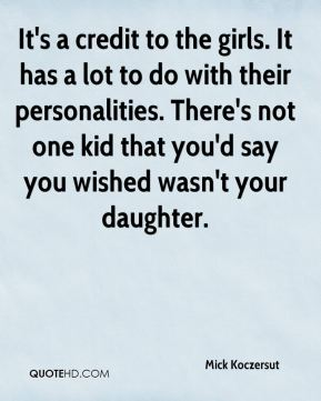Mick Koczersut  - It's a credit to the girls. It has a lot to do with their personalities. There's not one kid that you'd say you wished wasn't your daughter.