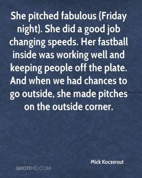 Mick Koczersut  - She pitched fabulous (Friday night). She did a good job changing speeds. Her fastball inside was working well and keeping people off the plate. And when we had chances to go outside, she made pitches on the outside corner.