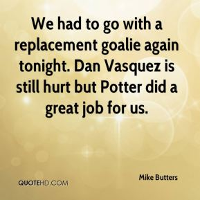 Mike Butters  - We had to go with a replacement goalie again tonight. Dan Vasquez is still hurt but Potter did a great job for us.