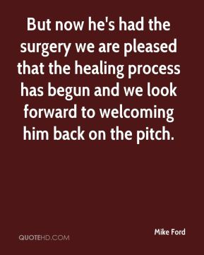 Mike Ford  - But now he's had the surgery we are pleased that the healing process has begun and we look forward to welcoming him back on the pitch.