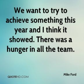 Mike Ford  - We want to try to achieve something this year and I think it showed. There was a hunger in all the team.