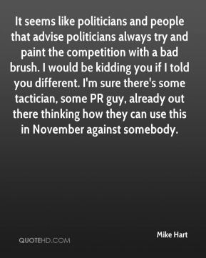 It seems like politicians and people that advise politicians always try and paint the competition with a bad brush. I would be kidding you if I told you different. I'm sure there's some tactician, some PR guy, already out there thinking how they can use this in November against somebody.