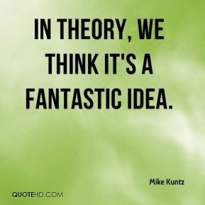 Mike Kuntz  - In theory, we think it's a fantastic idea.