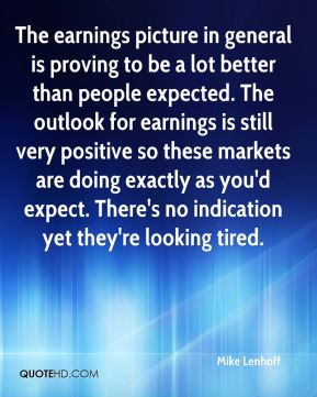 Mike Lenhoff  - The earnings picture in general is proving to be a lot better than people expected. The outlook for earnings is still very positive so these markets are doing exactly as you'd expect. There's no indication yet they're looking tired.