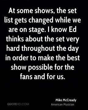 Mike McCready - At some shows, the set list gets changed while we are on stage. I know Ed thinks about the set very hard throughout the day in order to make the best show possible for the fans and for us.