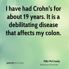Mike McCready - I have had Crohn's for about 19 years. It is a debilitating disease that affects my colon.