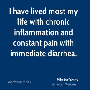 Mike McCready - I have lived most my life with chronic inflammation and constant pain with immediate diarrhea.