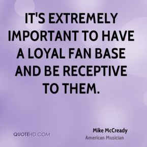 Mike McCready - It's extremely important to have a loyal fan base and be receptive to them.