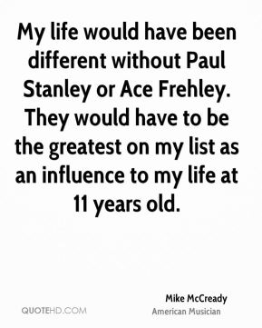 Mike McCready - My life would have been different without Paul Stanley or Ace Frehley. They would have to be the greatest on my list as an influence to my life at 11 years old.
