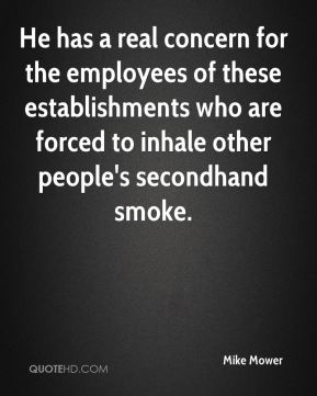 Mike Mower  - He has a real concern for the employees of these establishments who are forced to inhale other people's secondhand smoke.