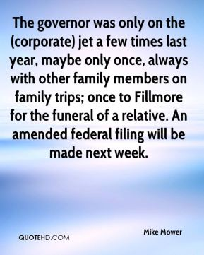 Mike Mower  - The governor was only on the (corporate) jet a few times last year, maybe only once, always with other family members on family trips; once to Fillmore for the funeral of a relative. An amended federal filing will be made next week.