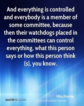 And everything is controlled and everybody is a member of some committee, because then their watchdogs placed in the committees can control everything, what this person says or how this person think(s), you know.