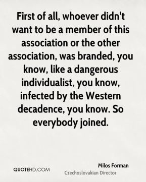 Milos Forman - First of all, whoever didn't want to be a member of this association or the other association, was branded, you know, like a dangerous individualist, you know, infected by the Western decadence, you know. So everybody joined.