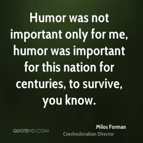 Humor was not important only for me, humor was important for this nation for centuries, to survive, you know.