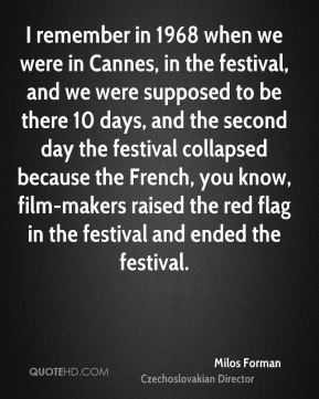 Milos Forman - I remember in 1968 when we were in Cannes, in the festival, and we were supposed to be there 10 days, and the second day the festival collapsed because the French, you know, film-makers raised the red flag in the festival and ended the festival.