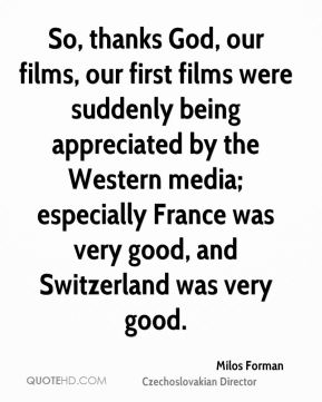 So, thanks God, our films, our first films were suddenly being appreciated by the Western media; especially France was very good, and Switzerland was very good.