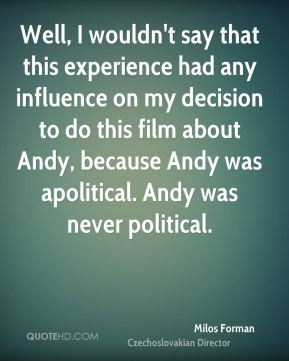 Well, I wouldn't say that this experience had any influence on my decision to do this film about Andy, because Andy was apolitical. Andy was never political.