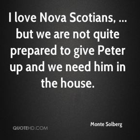 Monte Solberg  - I love Nova Scotians, ... but we are not quite prepared to give Peter up and we need him in the house.