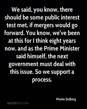 Monte Solberg  - We said, you know, there should be some public interest test met, if mergers would go forward. You know, we've been at this for I think eight years now, and as the Prime Minister said himself, the next government must deal with this issue. So we support a process.