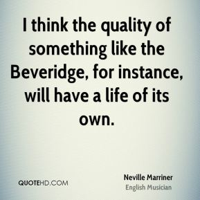 I think the quality of something like the Beveridge, for instance, will have a life of its own.