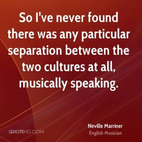 So I've never found there was any particular separation between the two cultures at all, musically speaking.