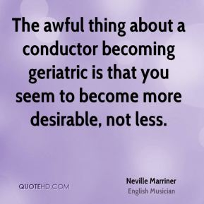Neville Marriner - The awful thing about a conductor becoming geriatric is that you seem to become more desirable, not less.