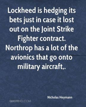 Nicholas Heymann  - Lockheed is hedging its bets just in case it lost out on the Joint Strike Fighter contract. Northrop has a lot of the avionics that go onto military aircraft.