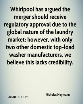 Nicholas Heymann  - Whirlpool has argued the merger should receive regulatory approval due to the global nature of the laundry market; however, with only two other domestic top-load washer manufacturers, we believe this lacks credibility.