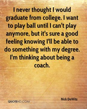 I never thought I would graduate from college. I want to play ball until I can't play anymore, but it's sure a good feeling knowing I'll be able to do something with my degree. I'm thinking about being a coach.