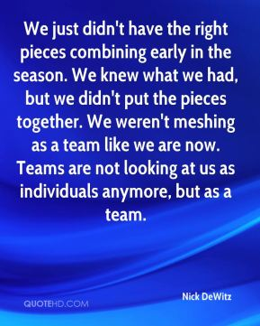 We just didn't have the right pieces combining early in the season. We knew what we had, but we didn't put the pieces together. We weren't meshing as a team like we are now. Teams are not looking at us as individuals anymore, but as a team.