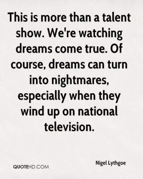 Nigel Lythgoe  - This is more than a talent show. We're watching dreams come true. Of course, dreams can turn into nightmares, especially when they wind up on national television.