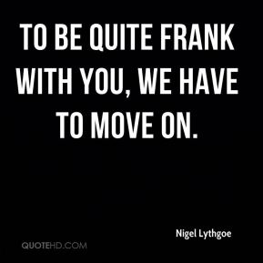 Nigel Lythgoe  - To be quite frank with you, we have to move on.