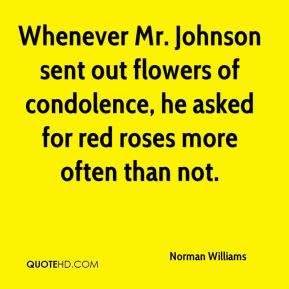 Norman Williams  - Whenever Mr. Johnson sent out flowers of condolence, he asked for red roses more often than not.