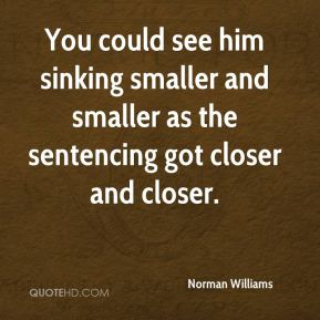 Norman Williams  - You could see him sinking smaller and smaller as the sentencing got closer and closer.