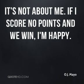 It's not about me. If I score no points and we win, I'm happy.