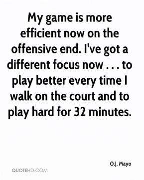 O.J. Mayo  - My game is more efficient now on the offensive end. I've got a different focus now . . . to play better every time I walk on the court and to play hard for 32 minutes.