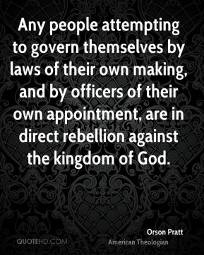 Orson Pratt - Any people attempting to govern themselves by laws of their own making, and by officers of their own appointment, are in direct rebellion against the kingdom of God.