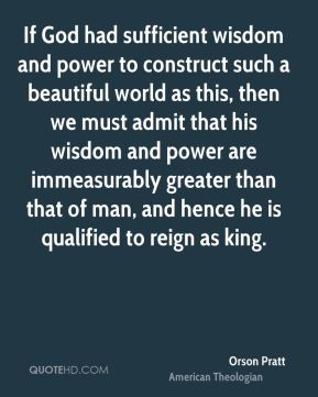Orson Pratt - If God had sufficient wisdom and power to construct such a beautiful world as this, then we must admit that his wisdom and power are immeasurably greater than that of man, and hence he is qualified to reign as king.