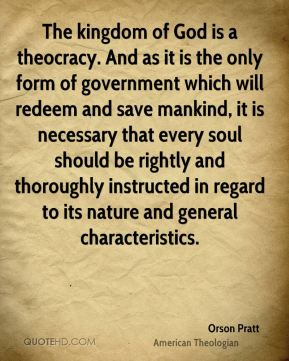 The kingdom of God is a theocracy. And as it is the only form of government which will redeem and save mankind, it is necessary that every soul should be rightly and thoroughly instructed in regard to its nature and general characteristics.