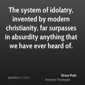 The system of idolatry, invented by modern christianity, far surpasses in absurdity anything that we have ever heard of.