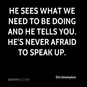 He sees what we need to be doing and he tells you. He's never afraid to speak up.