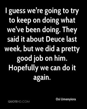 Osi Umenyiora  - I guess we're going to try to keep on doing what we've been doing. They said it about Deuce last week, but we did a pretty good job on him. Hopefully we can do it again.