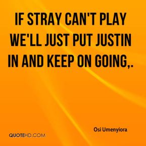 If Stray can't play we'll just put Justin in and keep on going.