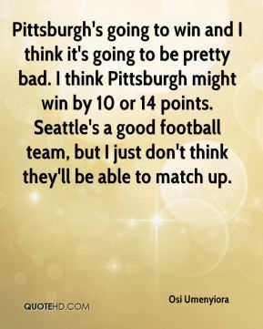 Pittsburgh's going to win and I think it's going to be pretty bad. I think Pittsburgh might win by 10 or 14 points. Seattle's a good football team, but I just don't think they'll be able to match up.