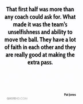 Pat Jones  - That first half was more than any coach could ask for. What made it was the team's unselfishness and ability to move the ball. They have a lot of faith in each other and they are really good at making the extra pass.