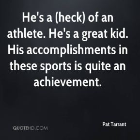 Pat Tarrant  - He's a (heck) of an athlete. He's a great kid. His accomplishments in these sports is quite an achievement.
