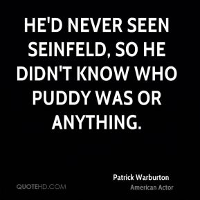 Patrick Warburton - He'd never seen Seinfeld, so he didn't know who Puddy was or anything.