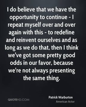 Patrick Warburton - I do believe that we have the opportunity to continue - I repeat myself over and over again with this - to redefine and reinvent ourselves and as long as we do that, then I think we've got some pretty good odds in our favor, because we're not always presenting the same thing.